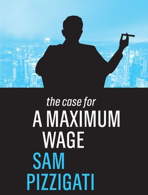 the cover of Sam Pizzigati's 2018 book, The Case for a Maximum Wage