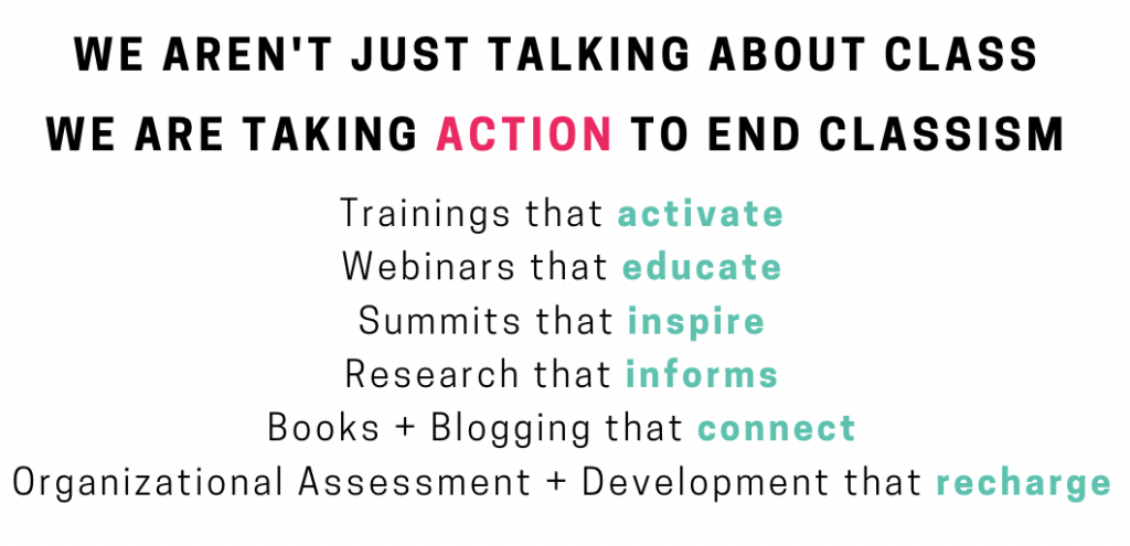 We aren't just talking about CLASS, we're taking ACTION to end classism  Trainings that activate - Webinars that educate - <strong>Summits</strong> that inspire - <strong>Research</strong> that informs - <strong>Books and blogging</strong> that connect - <strong>Organizational assessment and development</strong> that recharge